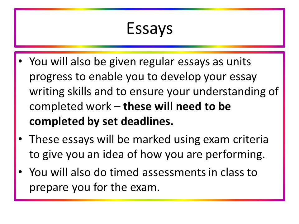 Essays You will also be given regular essays as units progress to enable you to develop your essay writing skills and to ensure your understanding of completed work – these will need to be completed by set deadlines.
