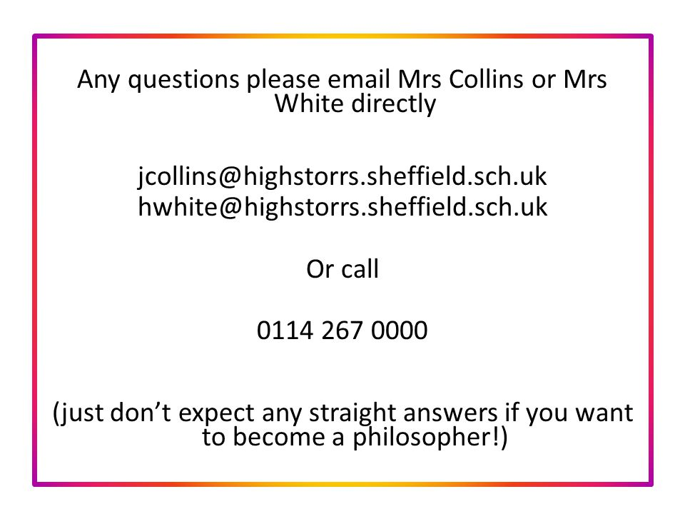 Any questions please  Mrs Collins or Mrs White directly  Or call (just don't expect any straight answers if you want to become a philosopher!)