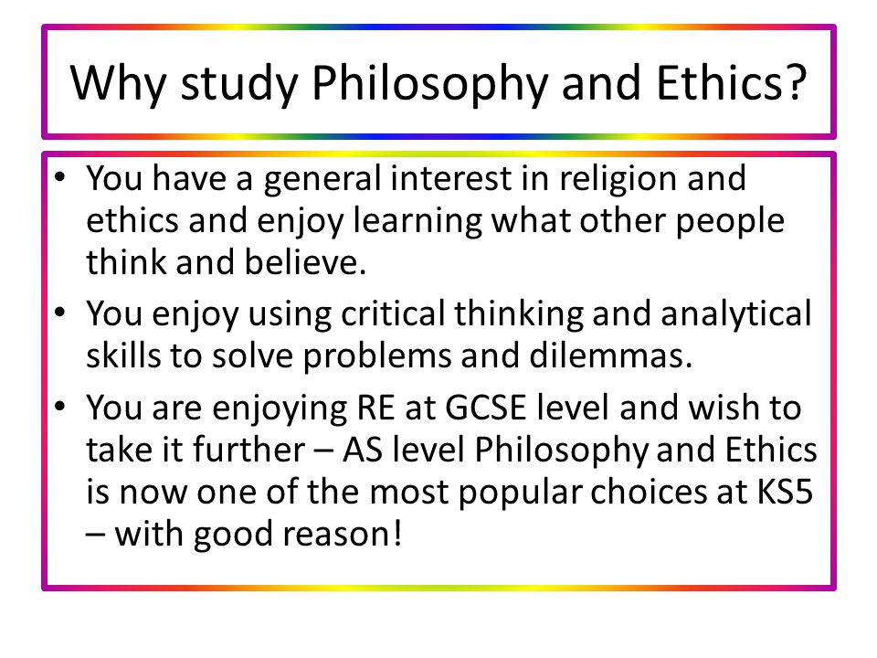 Why study Philosophy and Ethics.