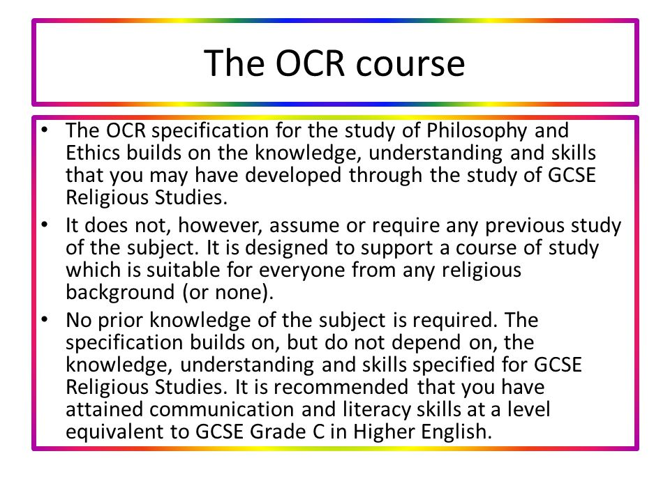 The OCR course The OCR specification for the study of Philosophy and Ethics builds on the knowledge, understanding and skills that you may have developed through the study of GCSE Religious Studies.