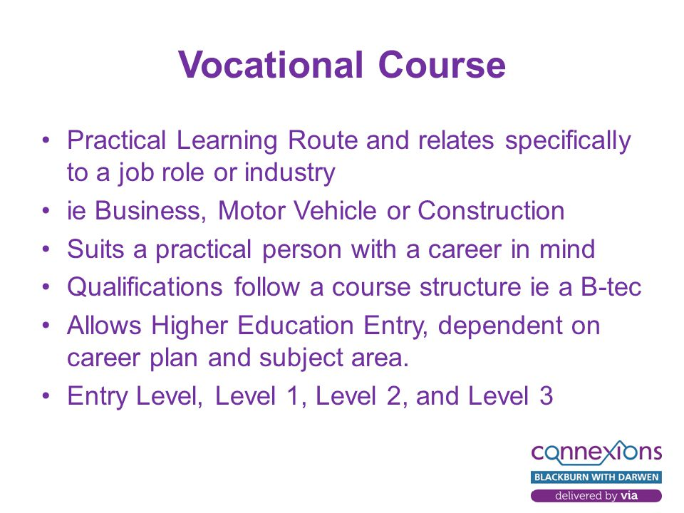 Vocational Course Practical Learning Route and relates specifically to a job role or industry ie Business, Motor Vehicle or Construction Suits a practical person with a career in mind Qualifications follow a course structure ie a B-tec Allows Higher Education Entry, dependent on career plan and subject area.