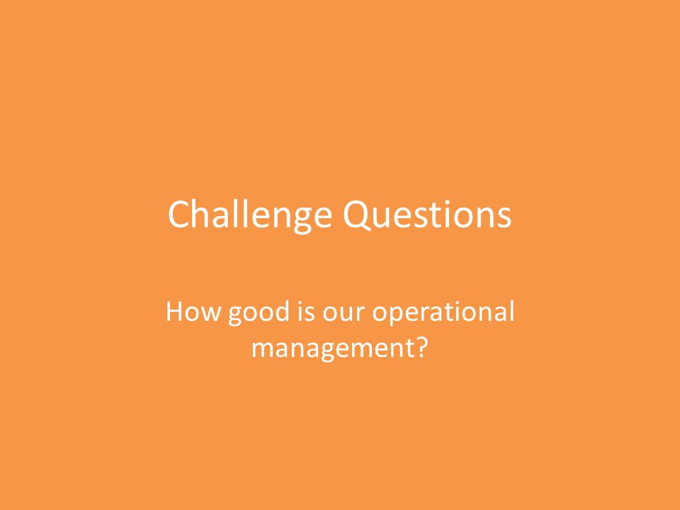 Challenge Questions How good is our operational management