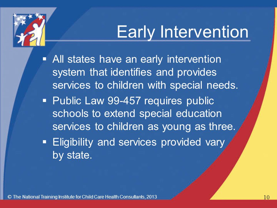 Early Intervention  All states have an early intervention system that identifies and provides services to children with special needs.