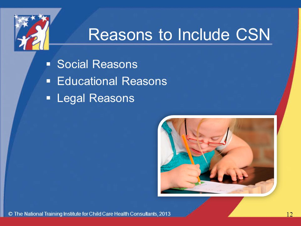 Reasons to Include CSN  Social Reasons  Educational Reasons  Legal Reasons © The National Training Institute for Child Care Health Consultants,