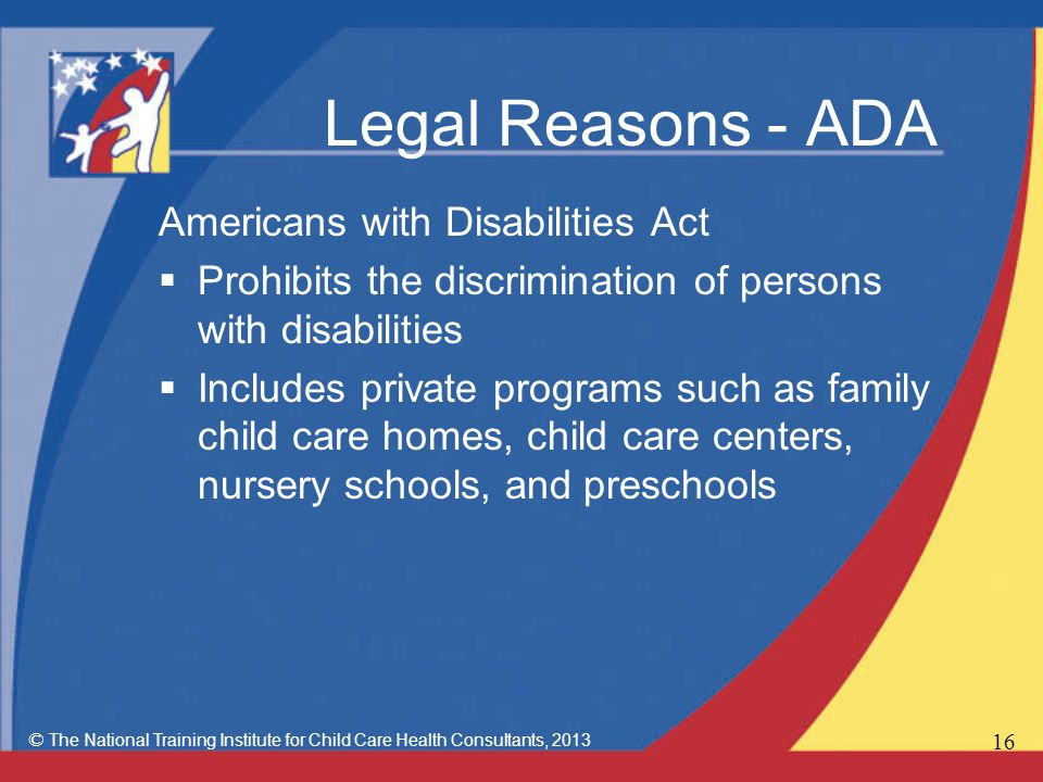 Legal Reasons - ADA Americans with Disabilities Act  Prohibits the discrimination of persons with disabilities  Includes private programs such as family child care homes, child care centers, nursery schools, and preschools © The National Training Institute for Child Care Health Consultants,