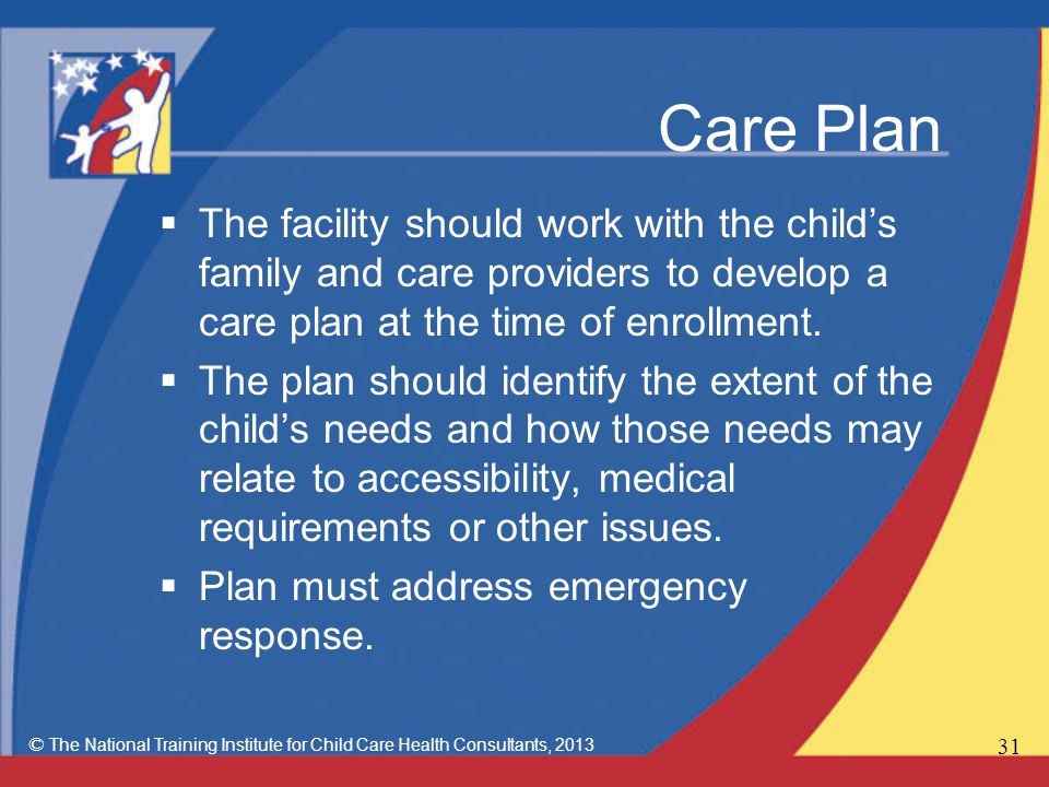 Care Plan  The facility should work with the child's family and care providers to develop a care plan at the time of enrollment.