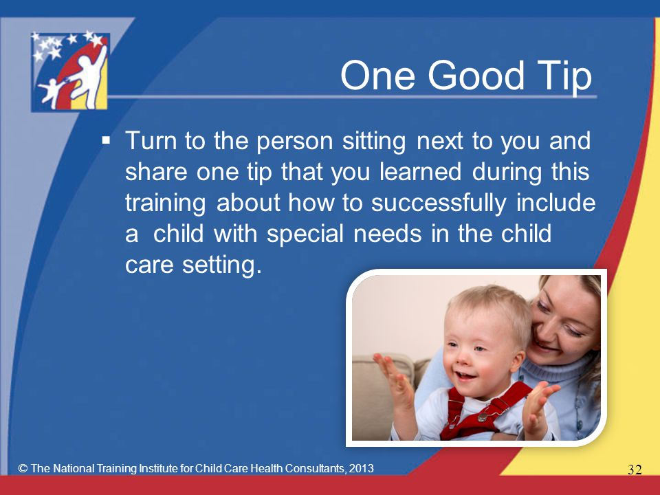 One Good Tip  Turn to the person sitting next to you and share one tip that you learned during this training about how to successfully include a child with special needs in the child care setting.