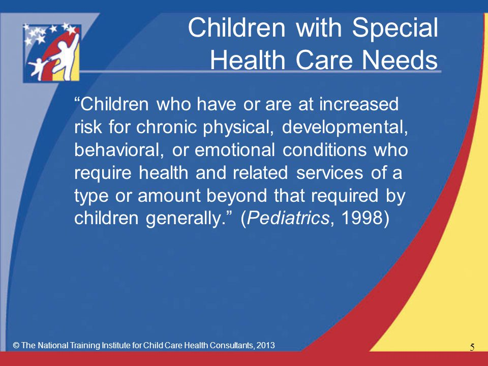 Children with Special Health Care Needs Children who have or are at increased risk for chronic physical, developmental, behavioral, or emotional conditions who require health and related services of a type or amount beyond that required by children generally. (Pediatrics, 1998) © The National Training Institute for Child Care Health Consultants,