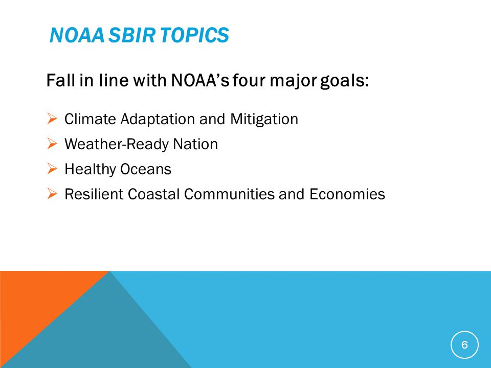 NOAA SBIR TOPICS Fall in line with NOAA's four major goals:  Climate Adaptation and Mitigation  Weather-Ready Nation  Healthy Oceans  Resilient Coastal Communities and Economies 6