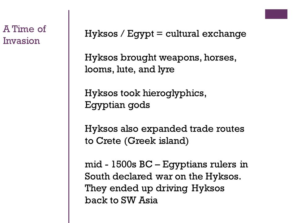 Hyksos / Egypt = cultural exchange Hyksos brought weapons, horses, looms, lute, and lyre Hyksos took hieroglyphics, Egyptian gods Hyksos also expanded trade routes to Crete (Greek island) mid s BC – Egyptians rulers in South declared war on the Hyksos.