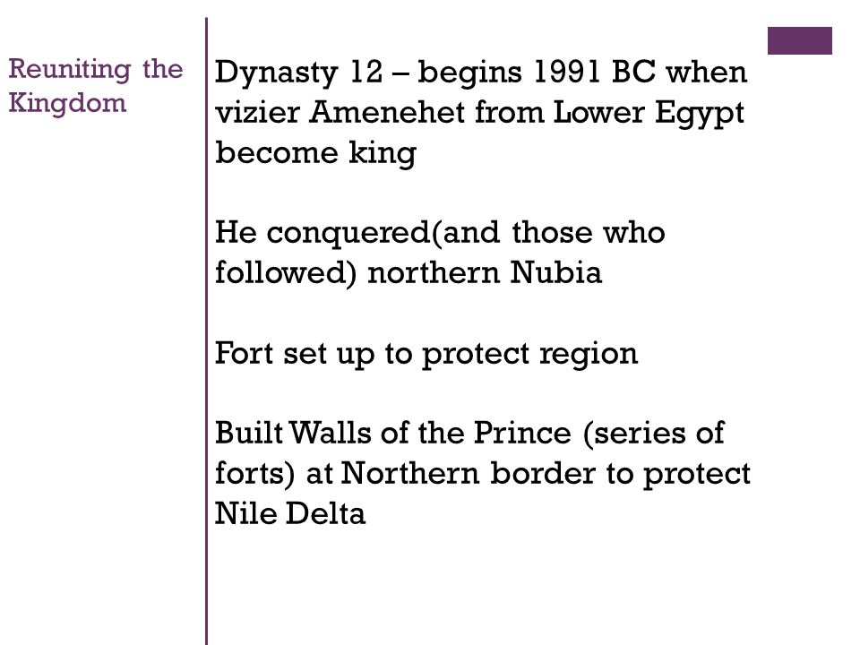 Reuniting the Kingdom Dynasty 12 – begins 1991 BC when vizier Amenehet from Lower Egypt become king He conquered(and those who followed) northern Nubia Fort set up to protect region Built Walls of the Prince (series of forts) at Northern border to protect Nile Delta