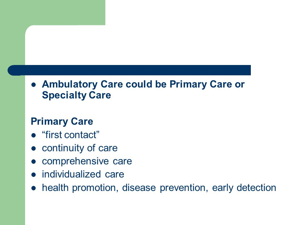 Ambulatory Care could be Primary Care or Specialty Care Primary Care first contact continuity of care comprehensive care individualized care health promotion, disease prevention, early detection
