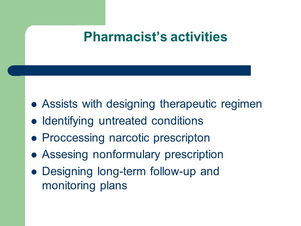 Pharmacist's activities Assists with designing therapeutic regimen Identifying untreated conditions Proccessing narcotic prescripton Assesing nonformulary prescription Designing long-term follow-up and monitoring plans