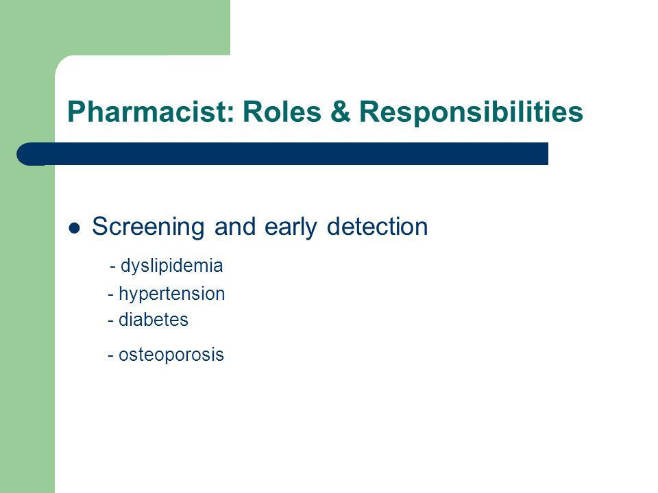 Pharmacist: Roles & Responsibilities Screening and early detection - dyslipidemia - hypertension - diabetes - osteoporosis