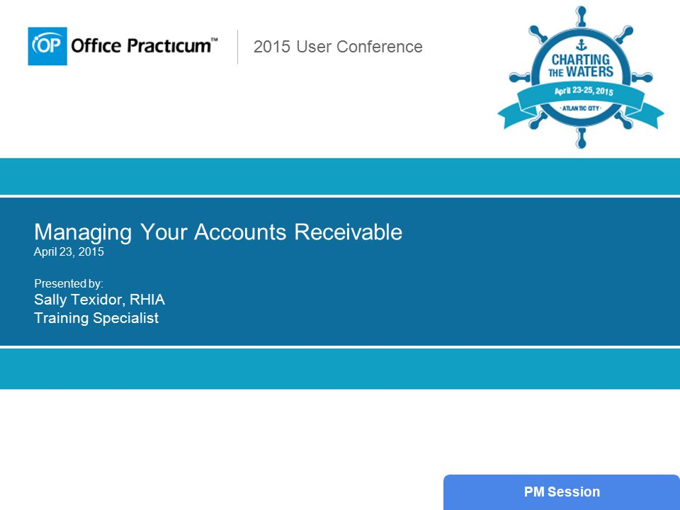 2015 User Conference Managing Your Accounts Receivable April 23, 2015 Presented by: Sally Texidor, RHIA Training Specialist PM Session