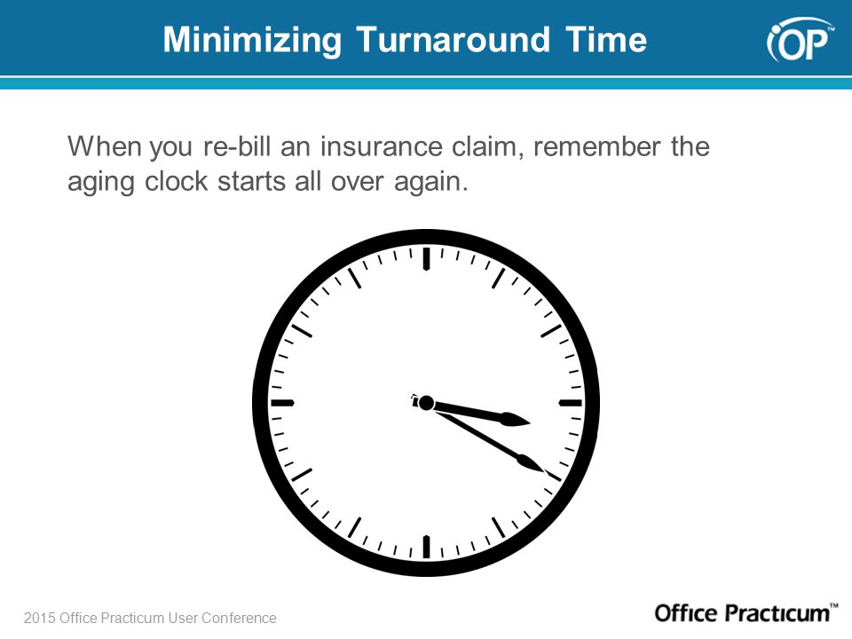 2015 Office Practicum User Conference Minimizing Turnaround Time When you re-bill an insurance claim, remember the aging clock starts all over again.