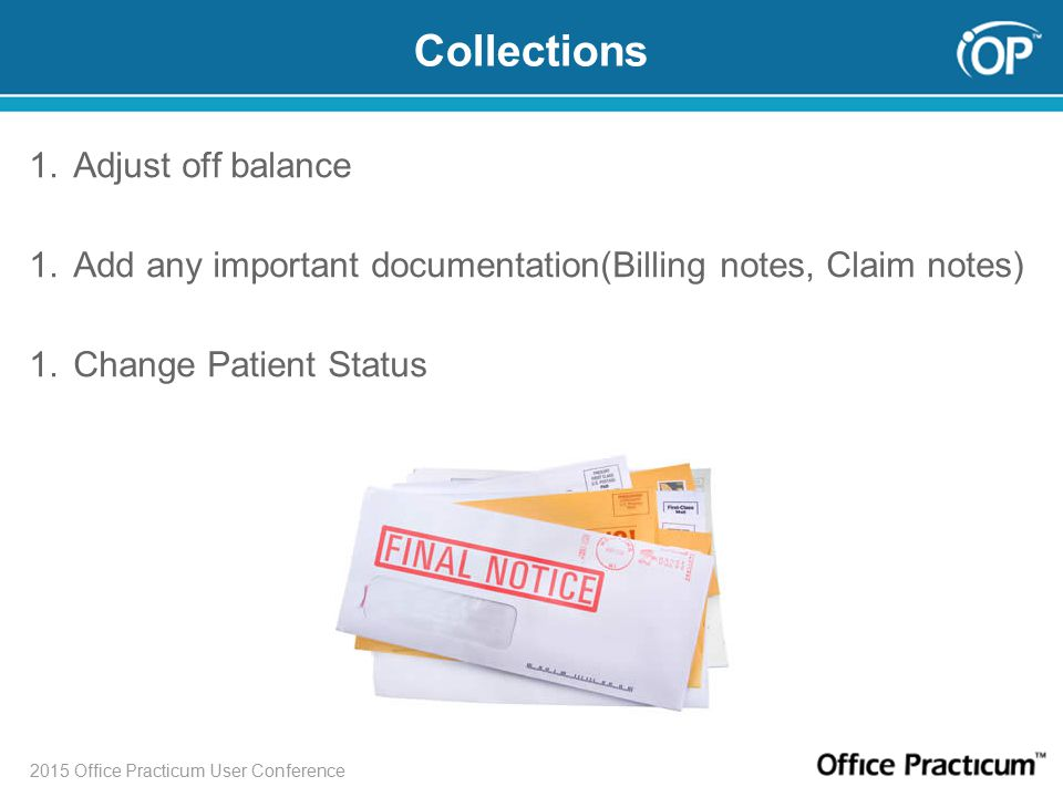 2015 Office Practicum User Conference Collections 1.Adjust off balance 1.Add any important documentation(Billing notes, Claim notes) 1.Change Patient Status