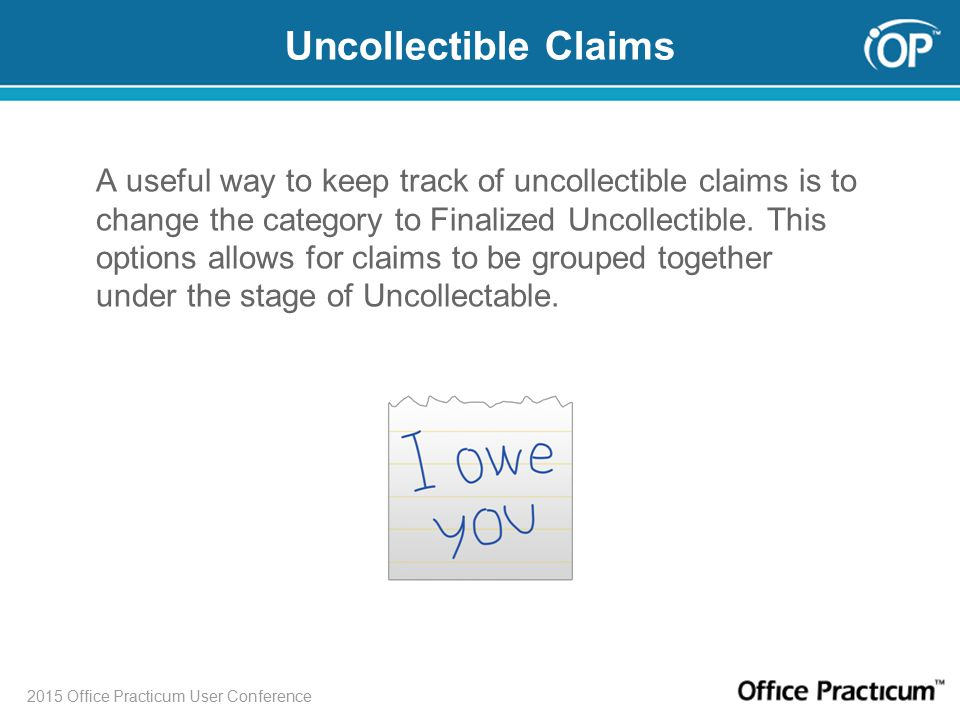 2015 Office Practicum User Conference Uncollectible Claims A useful way to keep track of uncollectible claims is to change the category to Finalized Uncollectible.