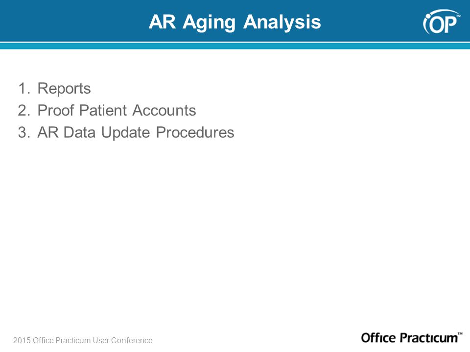 2015 Office Practicum User Conference AR Aging Analysis 1.Reports 2.Proof Patient Accounts 3.AR Data Update Procedures