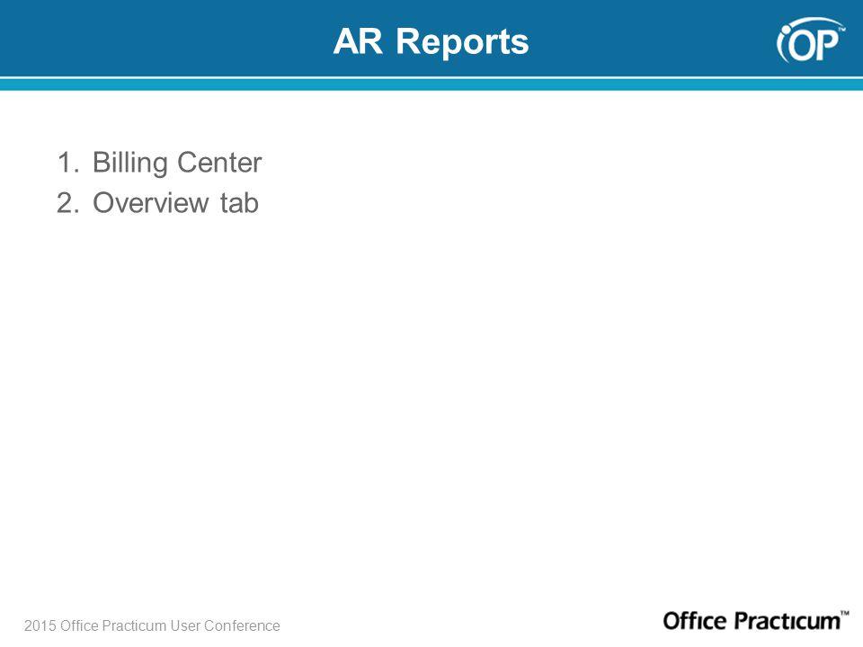 2015 Office Practicum User Conference AR Reports 1.Billing Center 2.Overview tab