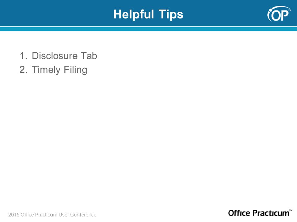 2015 Office Practicum User Conference Helpful Tips 1.Disclosure Tab 2.Timely Filing