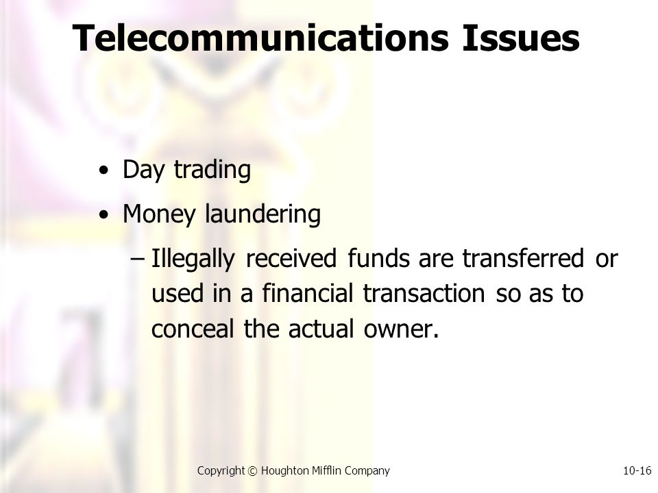 Copyright © Houghton Mifflin Company10-16 Telecommunications Issues Day trading Money laundering –Illegally received funds are transferred or used in a financial transaction so as to conceal the actual owner.