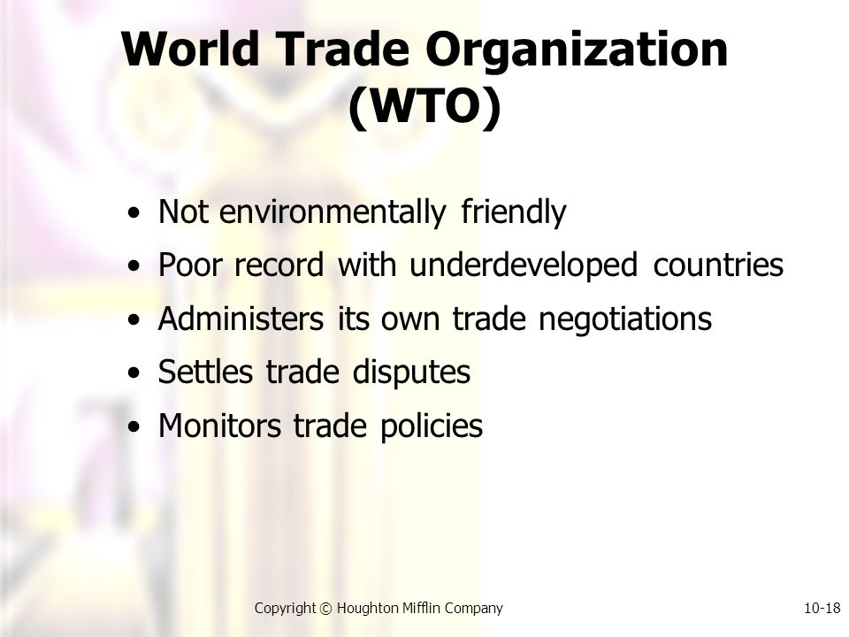 Copyright © Houghton Mifflin Company10-18 World Trade Organization (WTO) Not environmentally friendly Poor record with underdeveloped countries Administers its own trade negotiations Settles trade disputes Monitors trade policies