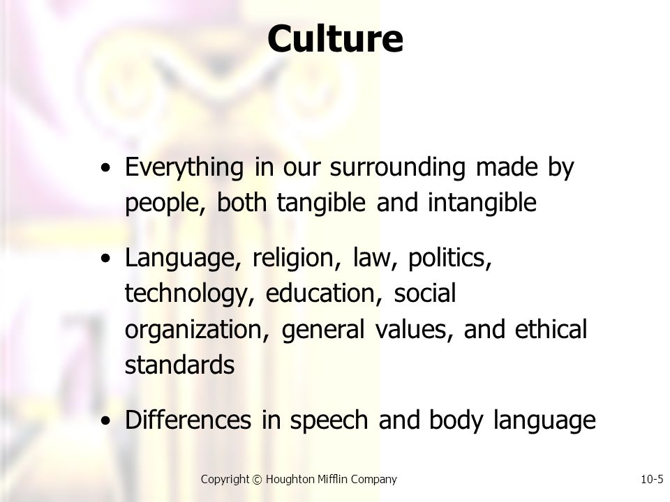 Copyright © Houghton Mifflin Company10-5 Culture Everything in our surrounding made by people, both tangible and intangible Language, religion, law, politics, technology, education, social organization, general values, and ethical standards Differences in speech and body language