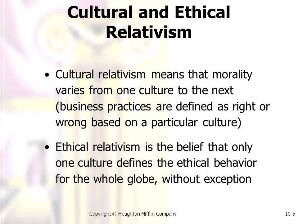 Copyright © Houghton Mifflin Company10-6 Cultural and Ethical Relativism Cultural relativism means that morality varies from one culture to the next (business practices are defined as right or wrong based on a particular culture) Ethical relativism is the belief that only one culture defines the ethical behavior for the whole globe, without exception
