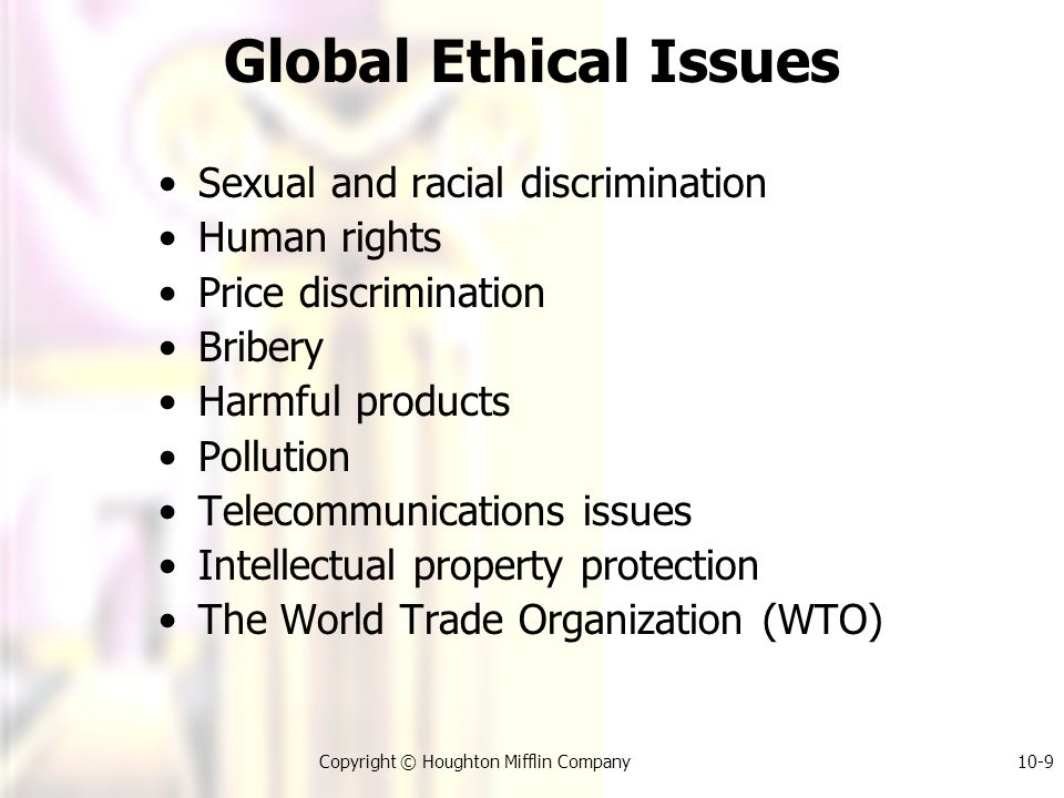 Copyright © Houghton Mifflin Company10-9 Global Ethical Issues Sexual and racial discrimination Human rights Price discrimination Bribery Harmful products Pollution Telecommunications issues Intellectual property protection The World Trade Organization (WTO)