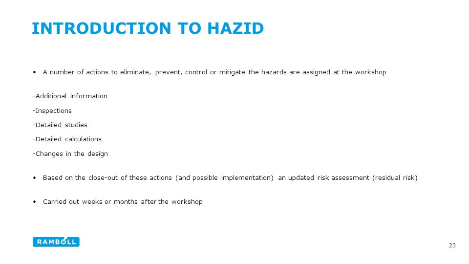 A number of actions to eliminate, prevent, control or mitigate the hazards are assigned at the workshop -Additional information -Inspections -Detailed studies -Detailed calculations -Changes in the design Based on the close-out of these actions (and possible implementation) an updated risk assessment (residual risk) Carried out weeks or months after the workshop 23 INTRODUCTION TO HAZID