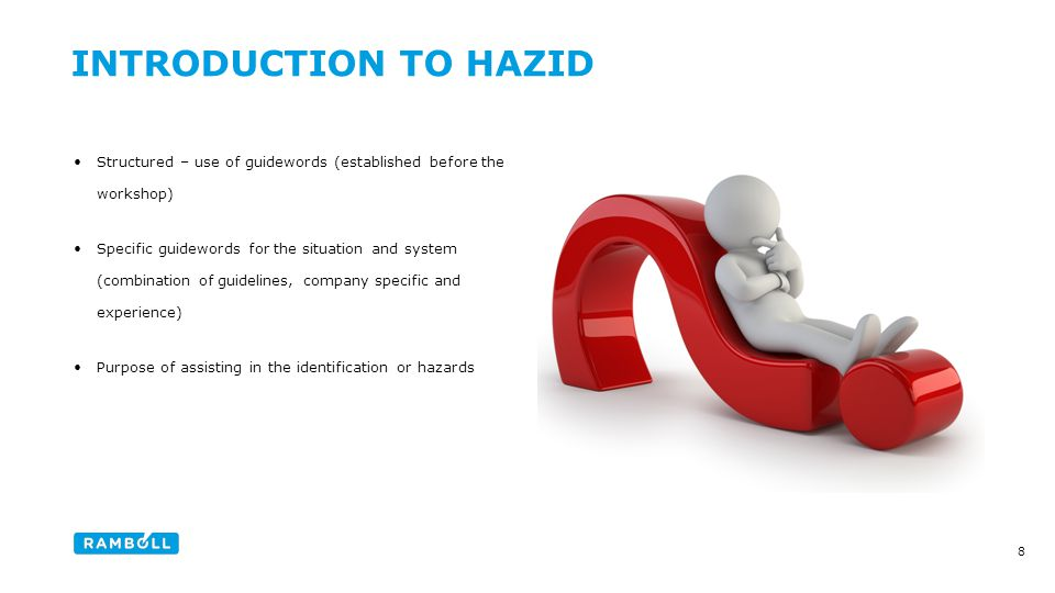 Structured – use of guidewords (established before the workshop) Specific guidewords for the situation and system (combination of guidelines, company specific and experience) Purpose of assisting in the identification or hazards 8 INTRODUCTION TO HAZID