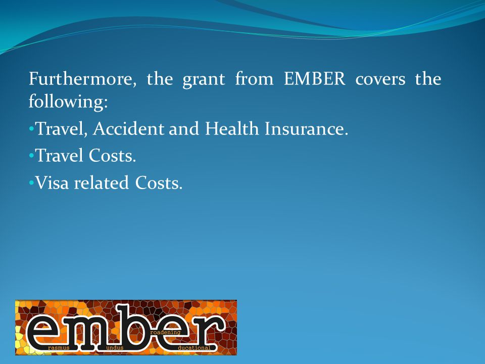 Furthermore, the grant from EMBER covers the following: Travel, Accident and Health Insurance.