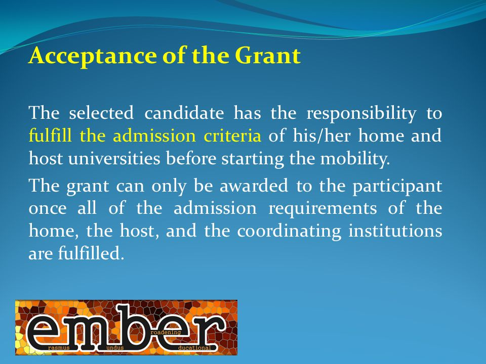 Acceptance of the Grant The selected candidate has the responsibility to fulfill the admission criteria of his/her home and host universities before starting the mobility.