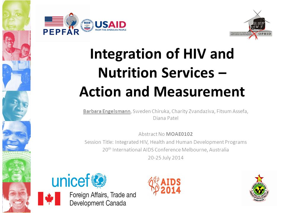 Integration of HIV and Nutrition Services – Action and Measurement Barbara Engelsmann, Sweden Chiruka, Charity Zvandaziva, Fitsum Assefa, Diana Patel Abstract No MOAE0102 Session Title: Integrated HIV, Health and Human Development Programs 20 th International AIDS Conference Melbourne, Australia July 2014
