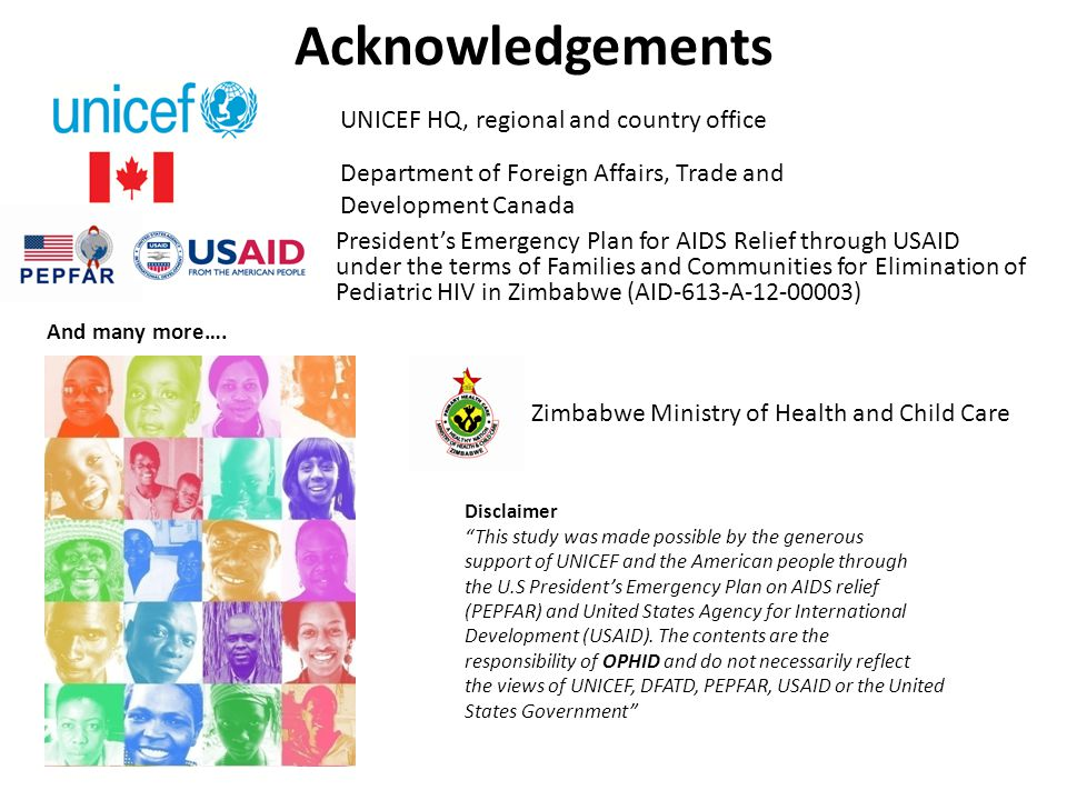 Acknowledgements President's Emergency Plan for AIDS Relief through USAID under the terms of Families and Communities for Elimination of Pediatric HIV in Zimbabwe (AID-613-A ) Disclaimer This study was made possible by the generous support of UNICEF and the American people through the U.S President's Emergency Plan on AIDS relief (PEPFAR) and United States Agency for International Development (USAID).