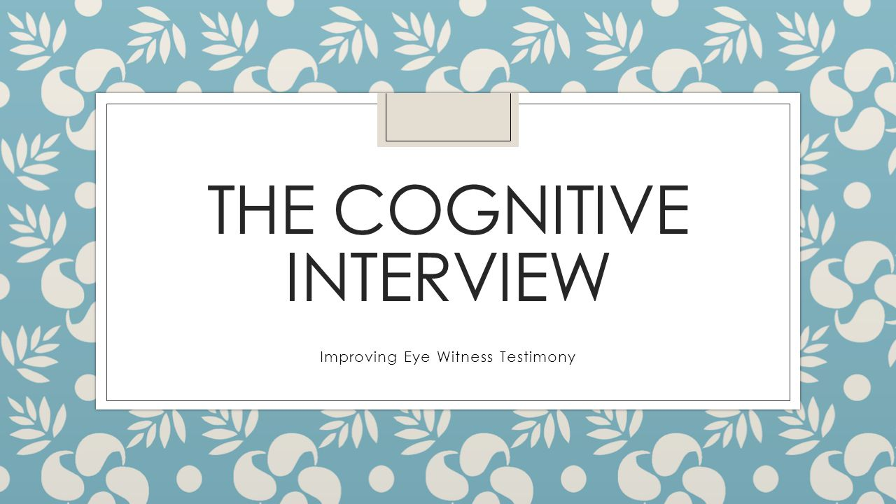 THE COGNITIVE INTERVIEW Improving Eye Witness Testimony
