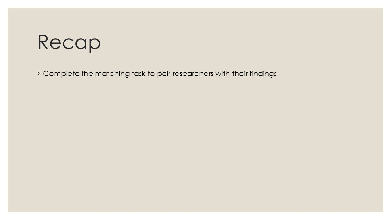 Recap ◦ Complete the matching task to pair researchers with their findings