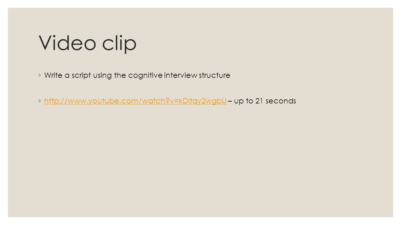 Video clip ◦ Write a script using the cognitive interview structure ◦   v=kDltqy2wgbU – up to 21 seconds   v=kDltqy2wgbU