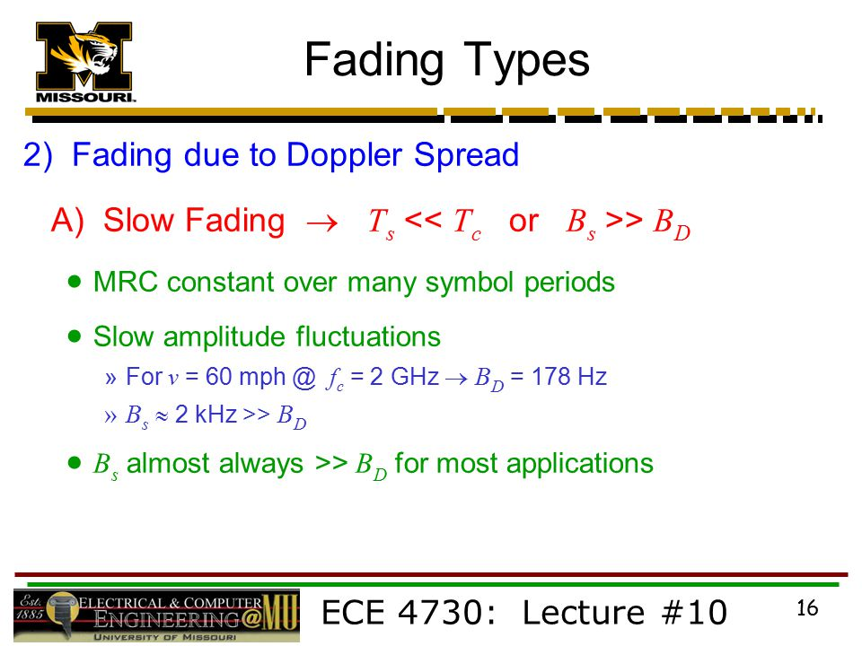 ECE 4730: Lecture #10 16 Fading Types 2) Fading due to Doppler Spread A) Slow Fading  T s > B D  MRC constant over many symbol periods  Slow amplitude fluctuations »For v = 60 f c = 2 GHz  B D = 178 Hz »B s  2 kHz >> B D  B s almost always >> B D for most applications