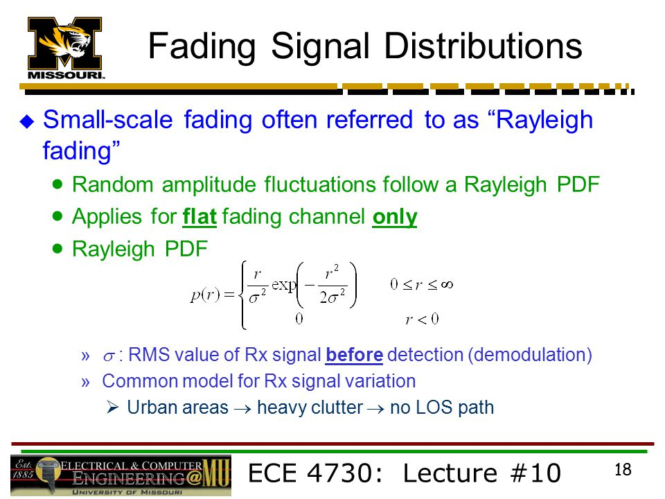 ECE 4730: Lecture #10 18 Fading Signal Distributions  Small-scale fading often referred to as Rayleigh fading  Random amplitude fluctuations follow a Rayleigh PDF  Applies for flat fading channel only  Rayleigh PDF »  : RMS value of Rx signal before detection (demodulation) » Common model for Rx signal variation  Urban areas  heavy clutter  no LOS path