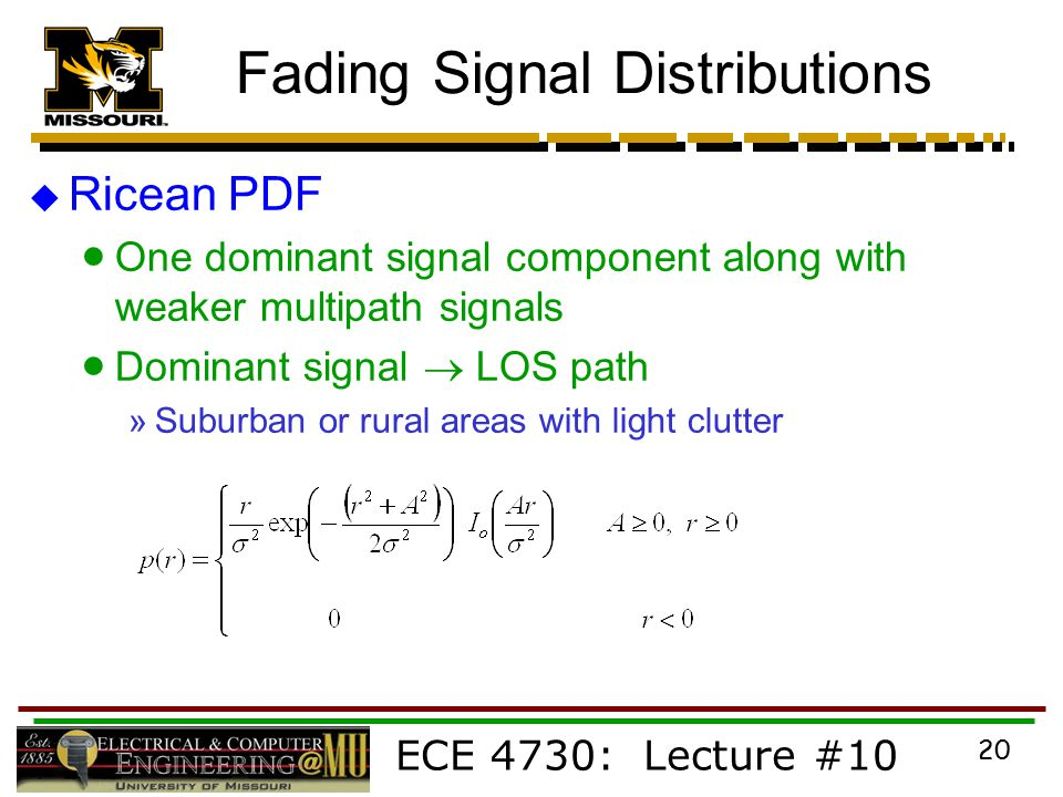 ECE 4730: Lecture #10 20 Fading Signal Distributions  Ricean PDF  One dominant signal component along with weaker multipath signals  Dominant signal  LOS path »Suburban or rural areas with light clutter