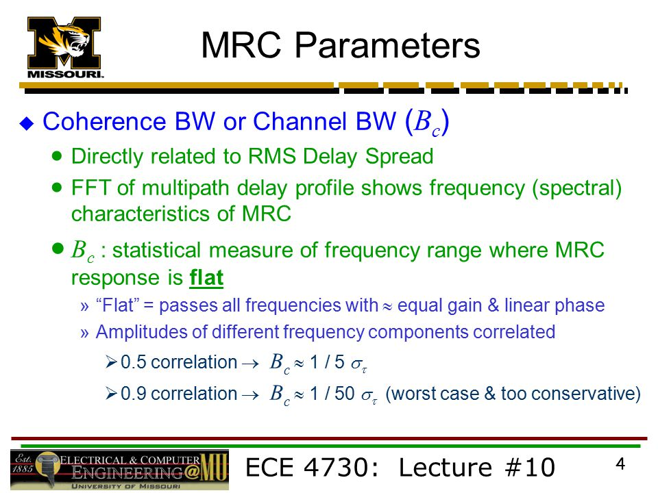 ECE 4730: Lecture #10 4 MRC Parameters  Coherence BW or Channel BW ( B c )  Directly related to RMS Delay Spread  FFT of multipath delay profile shows frequency (spectral) characteristics of MRC  B c : statistical measure of frequency range where MRC response is flat » Flat = passes all frequencies with  equal gain & linear phase »Amplitudes of different frequency components correlated  0.5 correlation  B c  1 / 5    0.9 correlation  B c  1 / 50    (worst case & too conservative)