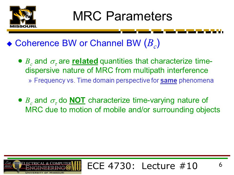 ECE 4730: Lecture #10 6 MRC Parameters  Coherence BW or Channel BW ( B c )  B c and    are related quantities that characterize time- dispersive nature of MRC from multipath interference »Frequency vs.