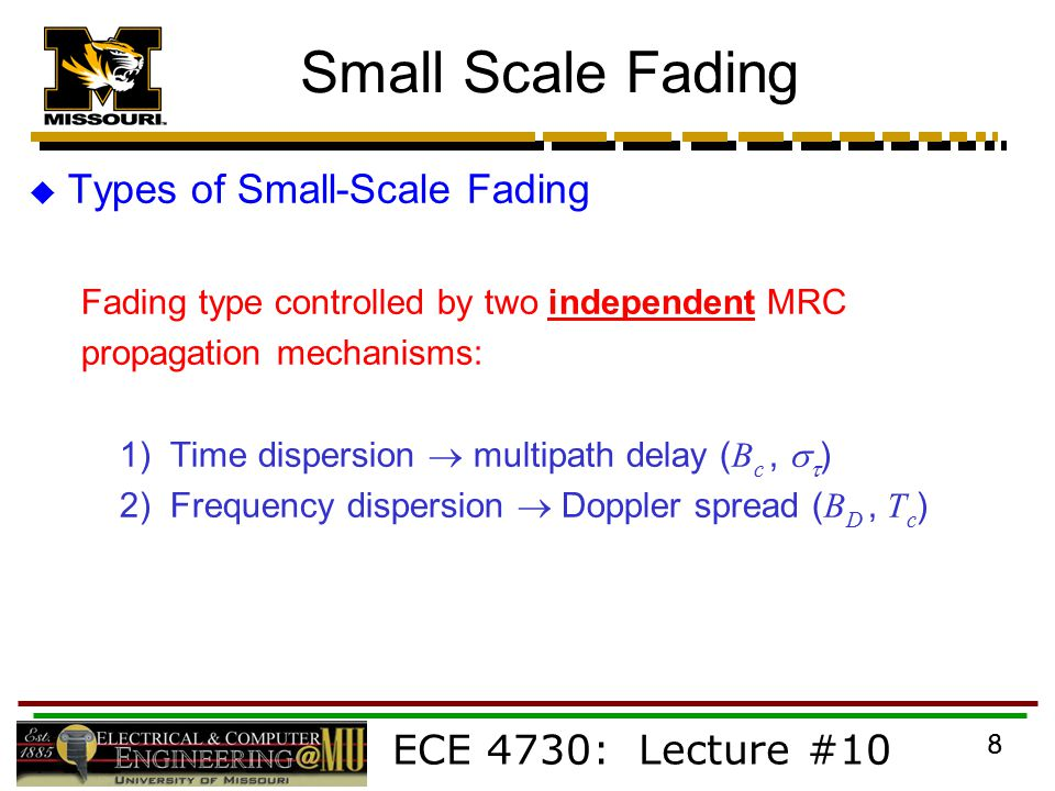 ECE 4730: Lecture #10 8 Small Scale Fading  Types of Small-Scale Fading Fading type controlled by two independent MRC propagation mechanisms: 1) Time dispersion  multipath delay ( B c,   ) 2) Frequency dispersion  Doppler spread ( B D, T c )