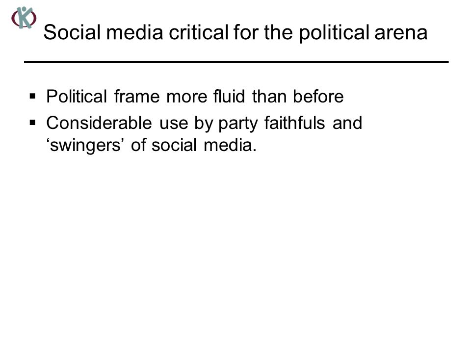 Social media critical for the political arena  Political frame more fluid than before  Considerable use by party faithfuls and 'swingers' of social media.