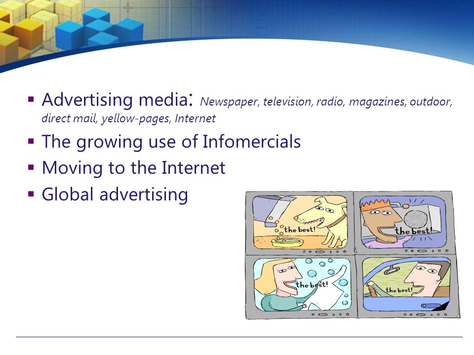  Advertising media : Newspaper, television, radio, magazines, outdoor, direct mail, yellow-pages, Internet  The growing use of Infomercials  Moving to the Internet  Global advertising