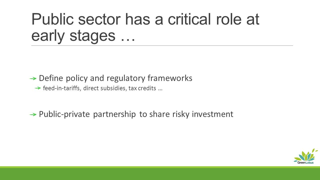 Public sector has a critical role at early stages … Define policy and regulatory frameworks feed-in-tariffs, direct subsidies, tax credits … Public-private partnership to share risky investment