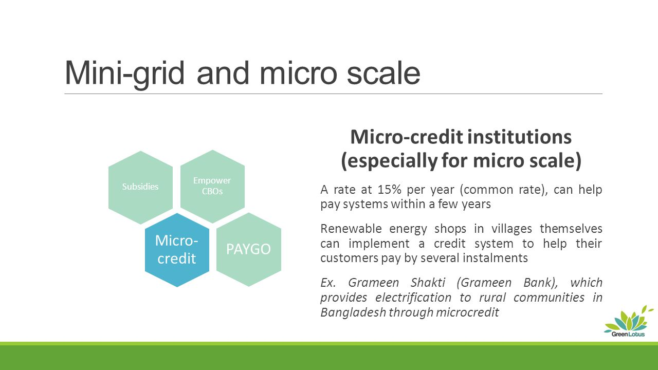 Mini-grid and micro scale Micro-credit institutions (especially for micro scale) A rate at 15% per year (common rate), can help pay systems within a few years Renewable energy shops in villages themselves can implement a credit system to help their customers pay by several instalments Ex.