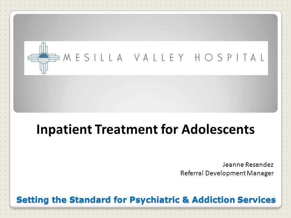 Setting the Standard for Psychiatric & Addiction Services Inpatient Treatment for Adolescents Jeanne Resendez Referral Development Manager
